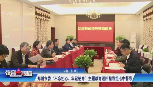 """郑州市委""""不忘初心、牢记使命""""主题教育巡回指导组到七中督导"""