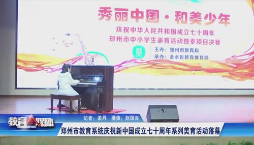 郑州市教育系统庆祝新中国成立七十周年系列美育活动落幕